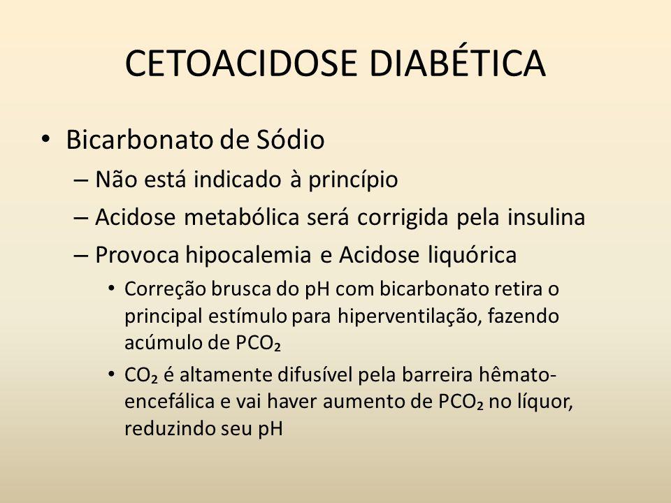 CETOACIDOSE DIABÉTICA Bicarbonato de Sódio – Não está indicado à princípio – Acidose metabólica será corrigida pela insulina – Provoca hipocalemia e Acidose liquórica Correção brusca do pH com bicarbonato retira o principal estímulo para hiperventilação, fazendo acúmulo de PCO CO é altamente difusível pela barreira hêmato- encefálica e vai haver aumento de PCO no líquor, reduzindo seu pH
