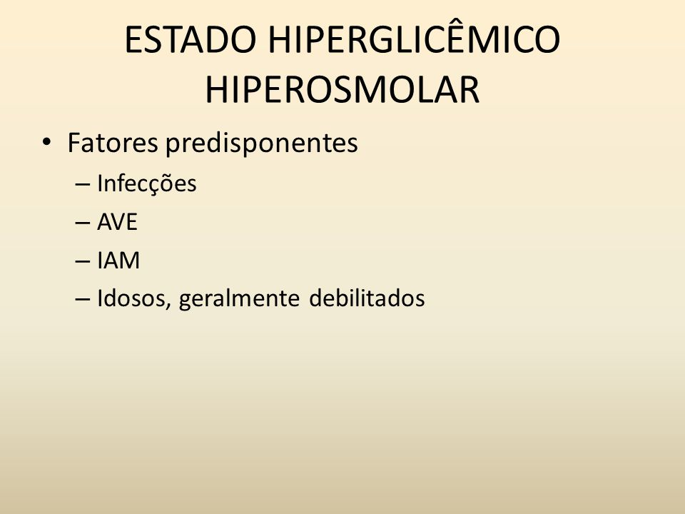 ESTADO HIPERGLICÊMICO HIPEROSMOLAR Fatores predisponentes – Infecções – AVE – IAM – Idosos, geralmente debilitados
