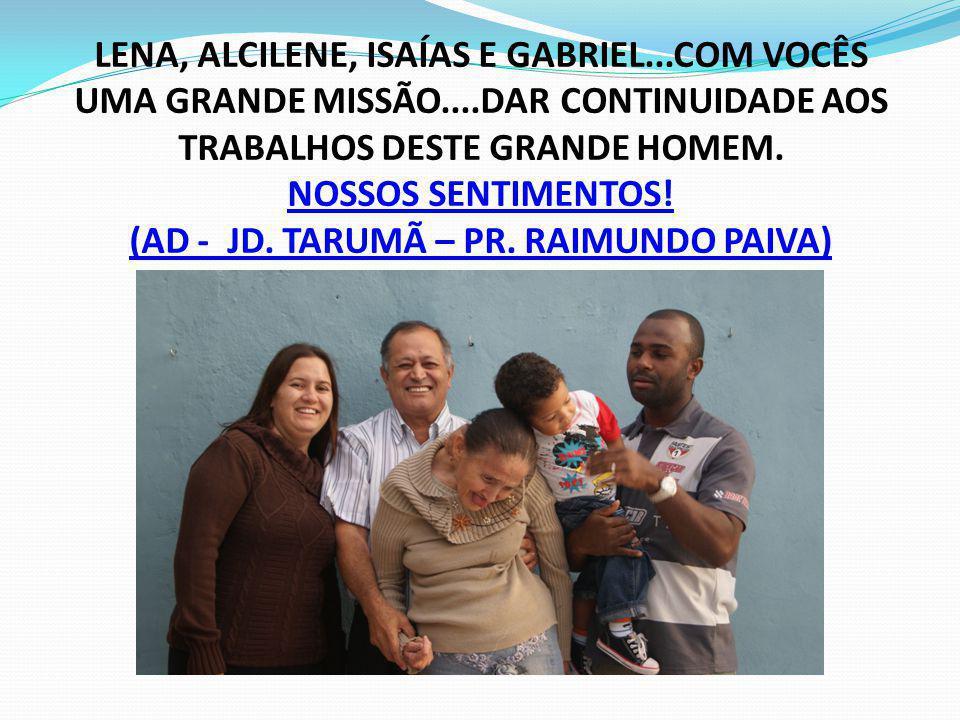 LENA, ALCILENE, ISAÍAS E GABRIEL...COM VOCÊS UMA GRANDE MISSÃO....DAR CONTINUIDADE AOS TRABALHOS DESTE GRANDE HOMEM. NOSSOS SENTIMENTOS! (AD - JD. TAR