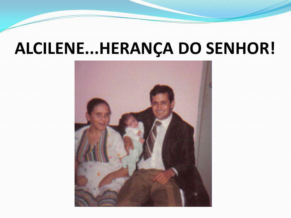 ALCILENE...HERANÇA DO SENHOR!