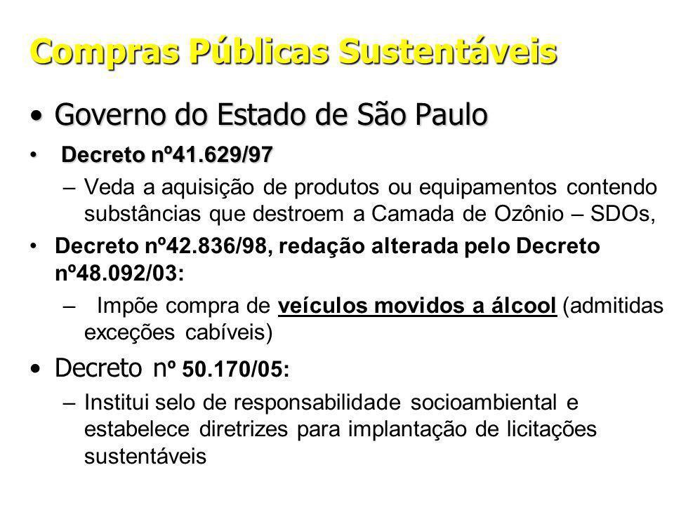 Compras Públicas Sustentáveis Governo do Estado de São PauloGoverno do Estado de São Paulo Decreto nº41.629/97 Decreto nº41.629/97 –Veda a aquisição de produtos ou equipamentos contendo substâncias que destroem a Camada de Ozônio – SDOs, Decreto nº42.836/98, redação alterada pelo Decreto nº48.092/03: – Impõe compra de veículos movidos a álcool (admitidas exceções cabíveis) Decreto n º 50.170/05: –Institui selo de responsabilidade socioambiental e estabelece diretrizes para implantação de licitações sustentáveis