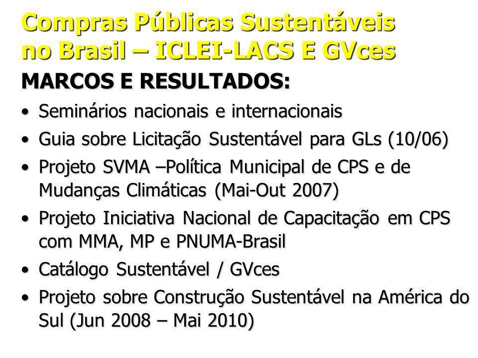 Compras Públicas Sustentáveis no Brasil – ICLEI-LACS E GVces MARCOS E RESULTADOS: Seminários nacionais e internacionaisSeminários nacionais e internacionais Guia sobre Licitação Sustentável para GLs (10/06)Guia sobre Licitação Sustentável para GLs (10/06) Projeto SVMA –Política Municipal de CPS e de Mudanças Climáticas (Mai-Out 2007)Projeto SVMA –Política Municipal de CPS e de Mudanças Climáticas (Mai-Out 2007) Projeto Iniciativa Nacional de Capacitação em CPS com MMA, MP e PNUMA-BrasilProjeto Iniciativa Nacional de Capacitação em CPS com MMA, MP e PNUMA-Brasil Catálogo Sustentável / GVcesCatálogo Sustentável / GVces Projeto sobre Construção Sustentável na América do Sul (Jun 2008 – Mai 2010)Projeto sobre Construção Sustentável na América do Sul (Jun 2008 – Mai 2010)