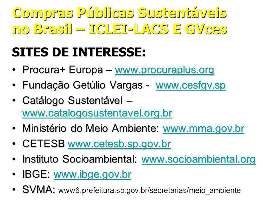 Compras Públicas Sustentáveis no Brasil – ICLEI-LACS E GVces SITES DE INTERESSE: Procura+ Europa – www.procuraplus.orgProcura+ Europa – www.procuraplus.orgwww.procuraplus.org Fundação Getúlio Vargas - www.cesfgv.spFundação Getúlio Vargas - www.cesfgv.spwww.cesfgv.sp Catálogo Sustentável – www.catalogosustentavel.org.brCatálogo Sustentável – www.catalogosustentavel.org.br www.catalogosustentavel.org.br Ministério do Meio Ambiente: www.mma.gov.brMinistério do Meio Ambiente: www.mma.gov.brwww.mma.gov.br CETESB www.cetesb.sp.gov.brCETESB www.cetesb.sp.gov.brwww.cetesb.sp.gov.br Instituto Socioambiental: www.socioambiental.orgInstituto Socioambiental: www.socioambiental.orgwww.socioambiental.org IBGE: www.ibge.gov.brIBGE: www.ibge.gov.brwww.ibge.gov.br SVMA:SVMA: www6.prefeitura.sp.gov.br/secretarias/meio_ambiente