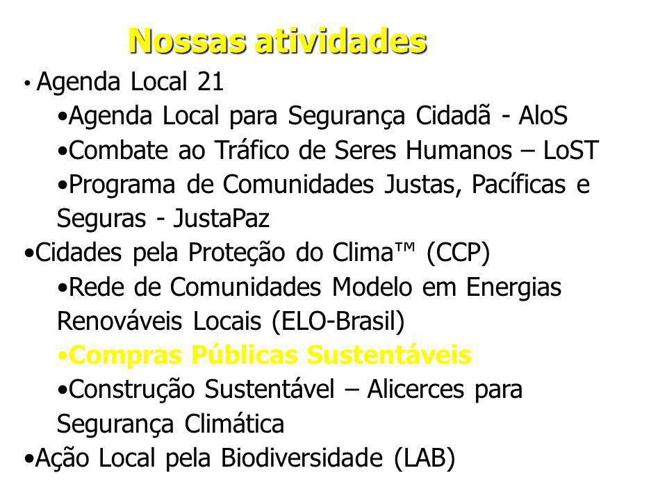 Nossas atividades Agenda Local 21 Agenda Local para Segurança Cidadã - AloS Combate ao Tráfico de Seres Humanos – LoST Programa de Comunidades Justas, Pacíficas e Seguras - JustaPaz Cidades pela Proteção do Clima (CCP) Rede de Comunidades Modelo em Energias Renováveis Locais (ELO-Brasil) Compras Públicas Sustentáveis Construção Sustentável – Alicerces para Segurança Climática Ação Local pela Biodiversidade (LAB)
