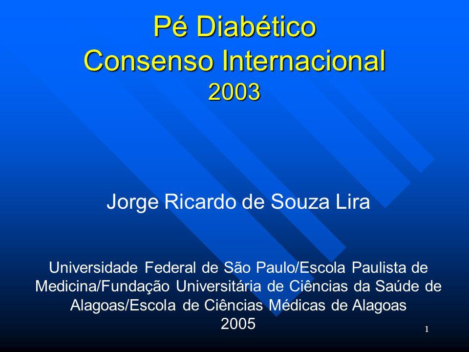 1 Pé Diabético Consenso Internacional 2003 Jorge Ricardo de Souza Lira Universidade Federal de São Paulo/Escola Paulista de Medicina/Fundação Universitária de Ciências da Saúde de Alagoas/Escola de Ciências Médicas de Alagoas 2005