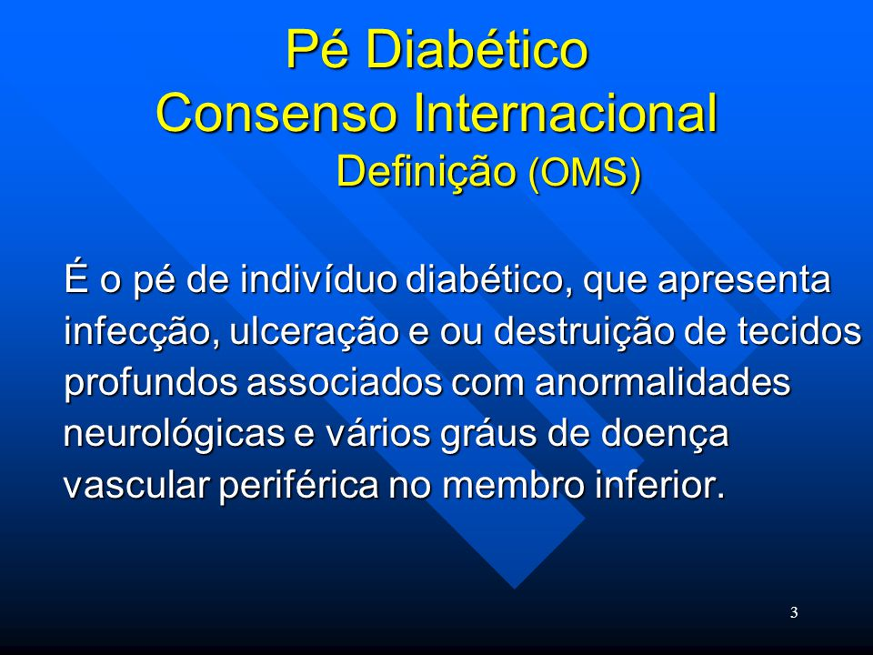 3 Pé Diabético Consenso Internacional Definição (OMS) É o pé de indivíduo diabético, que apresenta infecção, ulceração e ou destruição de tecidos profundos associados com anormalidades neurológicas e vários gráus de doença neurológicas e vários gráus de doença vascular periférica no membro inferior.