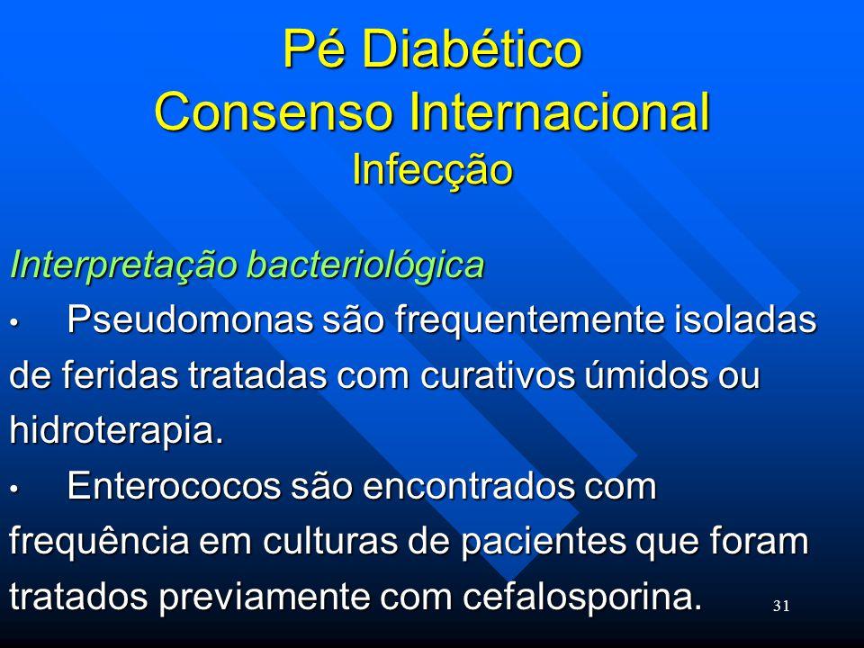 31 Pé Diabético Consenso Internacional Infecção Interpretação bacteriológica Pseudomonas são frequentemente isoladas Pseudomonas são frequentemente isoladas de feridas tratadas com curativos úmidos ou hidroterapia.