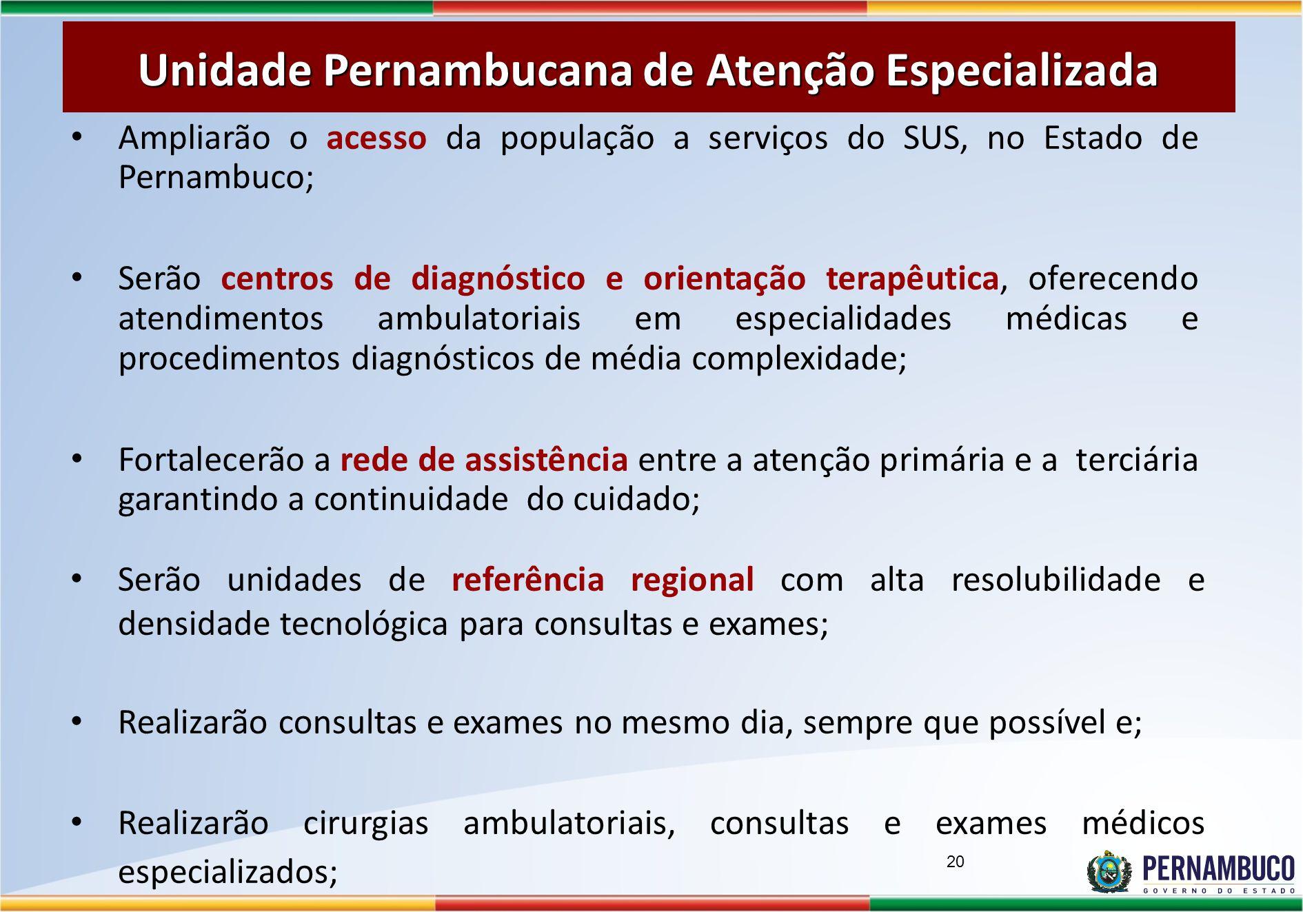 Ampliarão o acesso da população a serviços do SUS, no Estado de Pernambuco; Serão centros de diagnóstico e orientação terapêutica, oferecendo atendimentos ambulatoriais em especialidades médicas e procedimentos diagnósticos de média complexidade; Fortalecerão a rede de assistência entre a atenção primária e a terciária garantindo a continuidade do cuidado; Unidade Pernambucana de Atenção Especializada 20 Serão unidades de referência regional com alta resolubilidade e densidade tecnológica para consultas e exames; Realizarão consultas e exames no mesmo dia, sempre que possível e; Realizarão cirurgias ambulatoriais, consultas e exames médicos especializados;