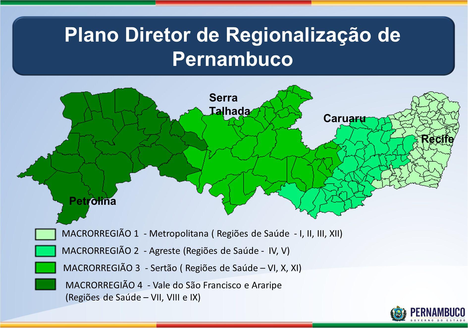 Petrolina Serra Talhada Caruaru Recife MACRORREGIÃO 1 - Metropolitana ( Regiões de Saúde - I, II, III, XII) MACRORREGIÃO 2 - Agreste (Regiões de Saúde - IV, V) MACRORREGIÃO 3 - Sertão ( Regiões de Saúde – VI, X, XI) MACRORREGIÃO 4 - Vale do São Francisco e Araripe (Regiões de Saúde – VII, VIII e IX) Plano Diretor de Regionalização de Pernambuco