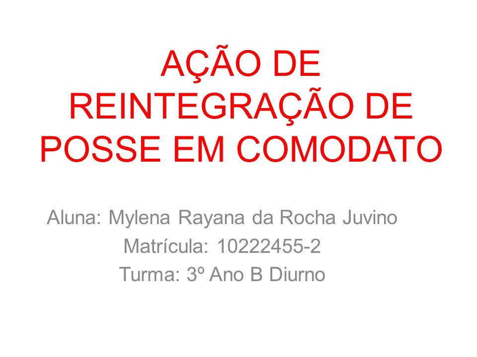 AÇÃO DE REINTEGRAÇÃO DE POSSE EM COMODATO Aluna: Mylena Rayana da Rocha Juvino Matrícula: 10222455-2 Turma: 3º Ano B Diurno