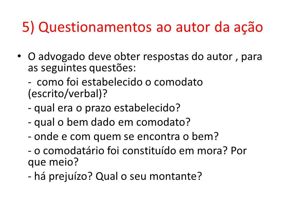 5) Questionamentos ao autor da ação O advogado deve obter respostas do autor, para as seguintes questões: - como foi estabelecido o comodato (escrito/