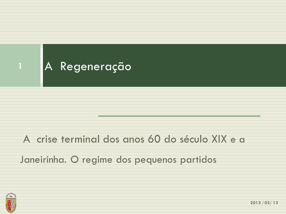A crise terminal dos anos 60 do século XIX e a Janeirinha. O regime dos pequenos partidos A Regeneração 1 2013 / 03/ 13