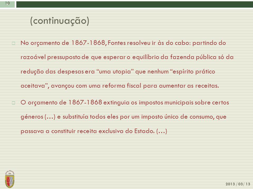 10 2013 / 03/ 13 10 (continuação) No orçamento de 1867-1868, Fontes resolveu ir às do cabo: partindo do razoável pressuposto de que esperar o equilíbr