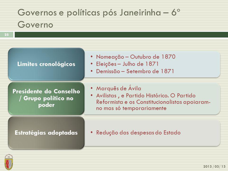 2013 / 03/ 13 25 Governos e políticas pós Janeirinha – 6º Governo Nomeação – Outubro de 1870 Eleições – Julho de 1871 Demissão – Setembro de 1871 Limi