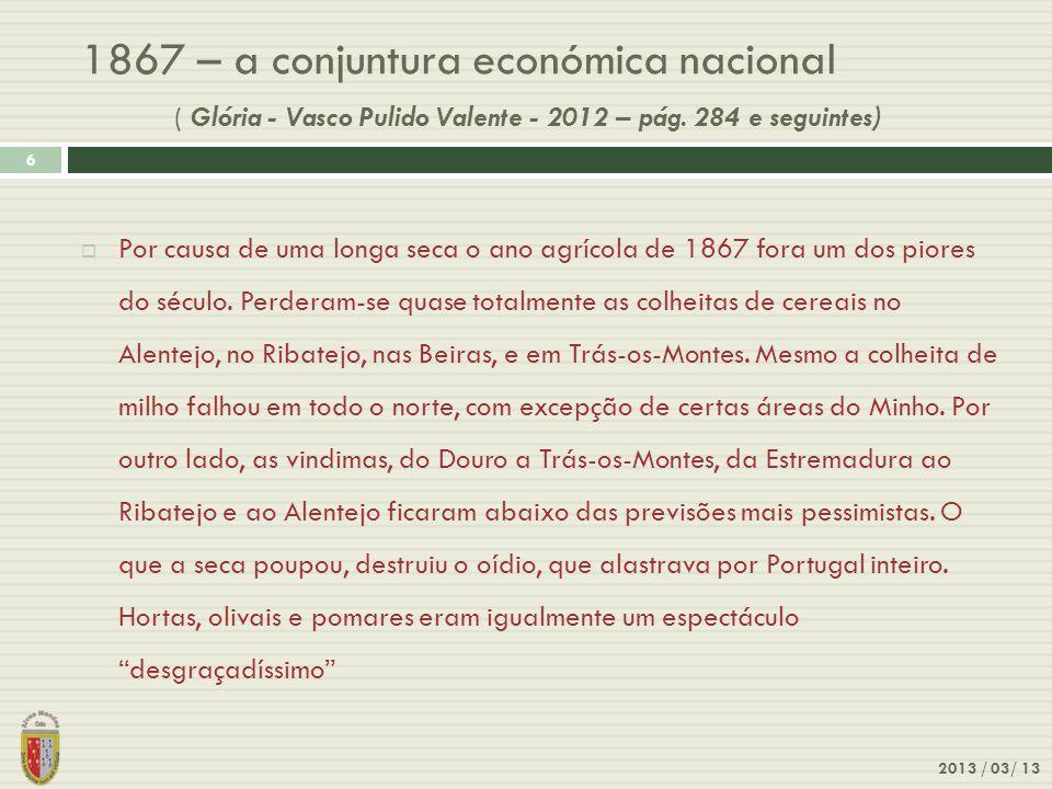 1867 – a conjuntura económica nacional ( Glória - Vasco Pulido Valente - 2012 – pág. 284 e seguintes) 2013 / 03/ 13 6 Por causa de uma longa seca o an