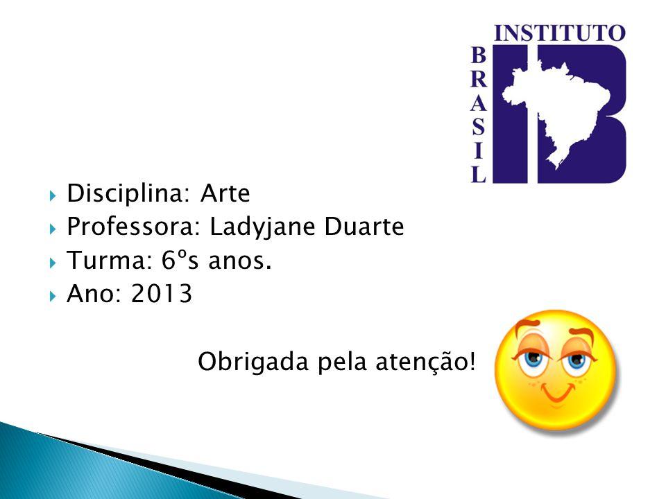 Disciplina: Arte Professora: Ladyjane Duarte Turma: 6ºs anos. Ano: 2013 Obrigada pela atenção!