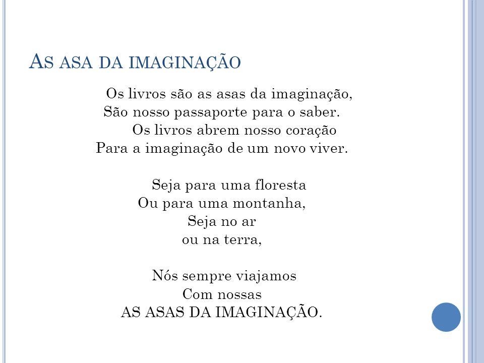 A S ASA DA IMAGINAÇÃO Os livros são as asas da imaginação, São nosso passaporte para o saber. Os livros abrem nosso coração Para a imaginação de um no