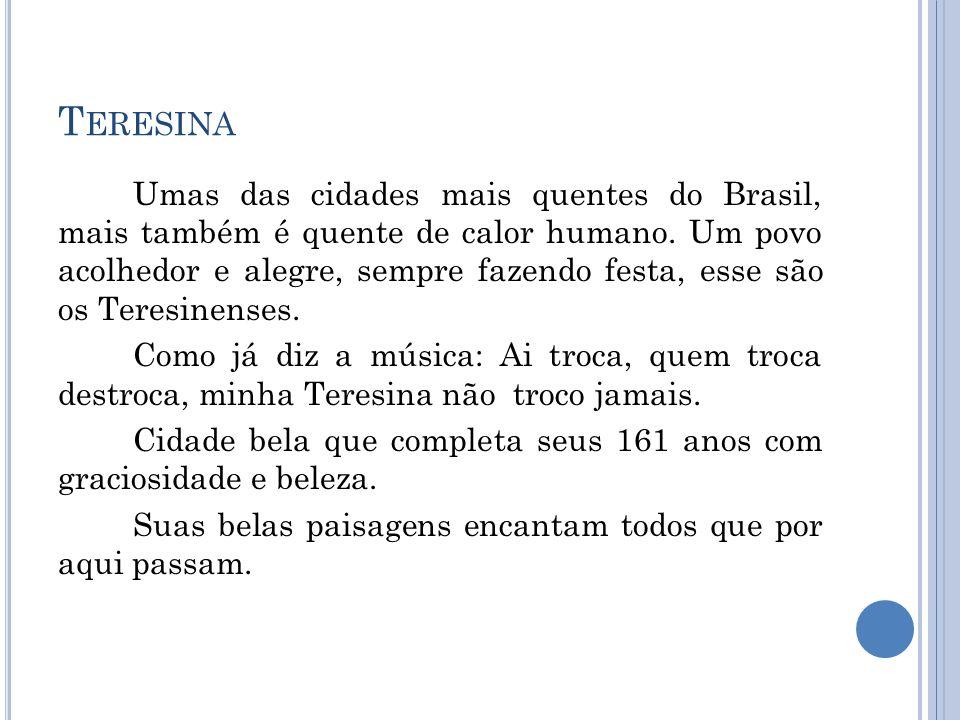 T ERESINA Umas das cidades mais quentes do Brasil, mais também é quente de calor humano. Um povo acolhedor e alegre, sempre fazendo festa, esse são os