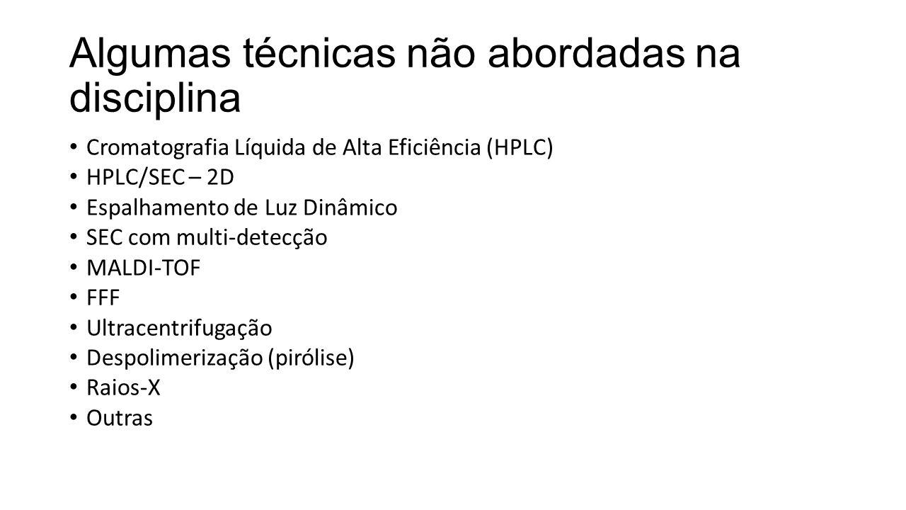Algumas técnicas não abordadas na disciplina Cromatografia Líquida de Alta Eficiência (HPLC) HPLC/SEC – 2D Espalhamento de Luz Dinâmico SEC com multi-detecção MALDI-TOF FFF Ultracentrifugação Despolimerização (pirólise) Raios-X Outras