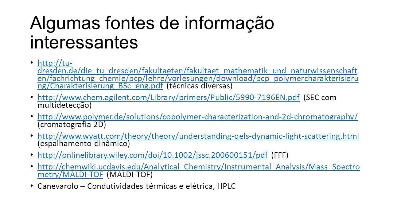 Algumas fontes de informação interessantes http://tu- dresden.de/die_tu_dresden/fakultaeten/fakultaet_mathematik_und_naturwissenschaft en/fachrichtung_chemie/pcp/lehre/vorlesungen/download/pcp_polymercharakterisieru ng/Charakterisierung_BSc_eng.pdf (técnicas diversas) http://tu- dresden.de/die_tu_dresden/fakultaeten/fakultaet_mathematik_und_naturwissenschaft en/fachrichtung_chemie/pcp/lehre/vorlesungen/download/pcp_polymercharakterisieru ng/Charakterisierung_BSc_eng.pdf http://www.chem.agilent.com/Library/primers/Public/5990-7196EN.pdf (SEC com multidetecção) http://www.chem.agilent.com/Library/primers/Public/5990-7196EN.pdf http://www.polymer.de/solutions/copolymer-characterization-and-2d-chromatography/ (cromatografia 2D) http://www.polymer.de/solutions/copolymer-characterization-and-2d-chromatography/ http://www.wyatt.com/theory/theory/understanding-qels-dynamic-light-scattering.html (espalhamento dinâmico) http://www.wyatt.com/theory/theory/understanding-qels-dynamic-light-scattering.html http://onlinelibrary.wiley.com/doi/10.1002/jssc.200600151/pdf (FFF) http://onlinelibrary.wiley.com/doi/10.1002/jssc.200600151/pdf http://chemwiki.ucdavis.edu/Analytical_Chemistry/Instrumental_Analysis/Mass_Spectro metry/MALDI-TOF (MALDI-TOF) http://chemwiki.ucdavis.edu/Analytical_Chemistry/Instrumental_Analysis/Mass_Spectro metry/MALDI-TOF Canevarolo – Condutividades térmicas e elétrica, HPLC