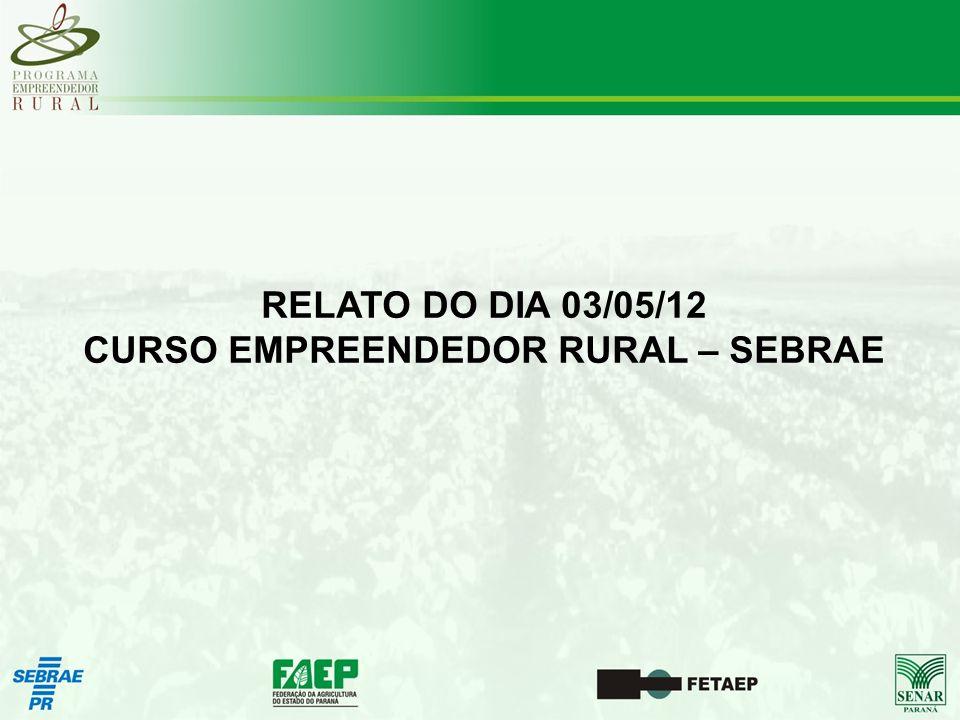 RELATO DO DIA 03/05/12 CURSO EMPREENDEDOR RURAL – SEBRAE