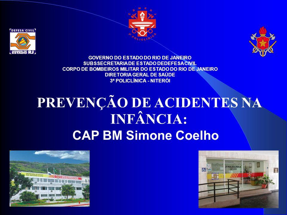 GOVERNO DO ESTADO DO RIO DE JANEIRO SUBSSECRETARIA DE ESTADO DEDEFESA CIVIL CORPO DE BOMBEIROS MILITAR DO ESTADO DO RIO DE JANEIRO DIRETORIA GERAL DE SAÚDE 3ª POLICLÍNICA - NITERÓI PREVENÇÃO DE ACIDENTES NA INFÂNCIA: CAP BM Simone Coelho