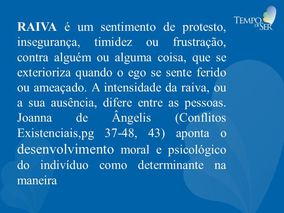 RAIVA é um sentimento de protesto, insegurança, timidez ou frustração, contra alguém ou alguma coisa, que se exterioriza quando o ego se sente ferido