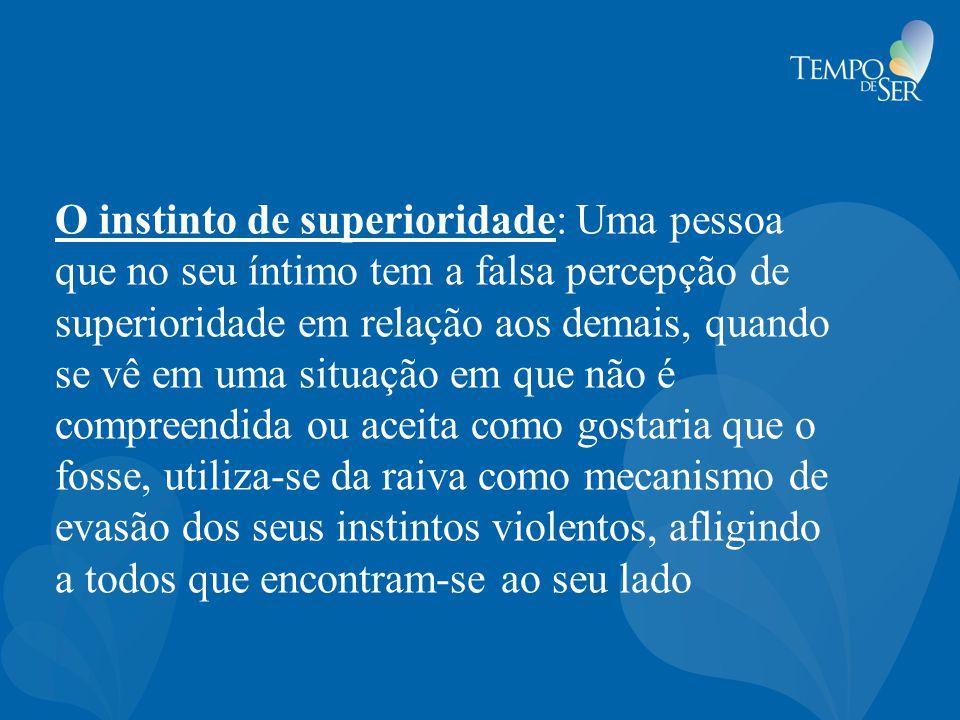 O instinto de superioridade: Uma pessoa que no seu íntimo tem a falsa percepção de superioridade em relação aos demais, quando se vê em uma situação e