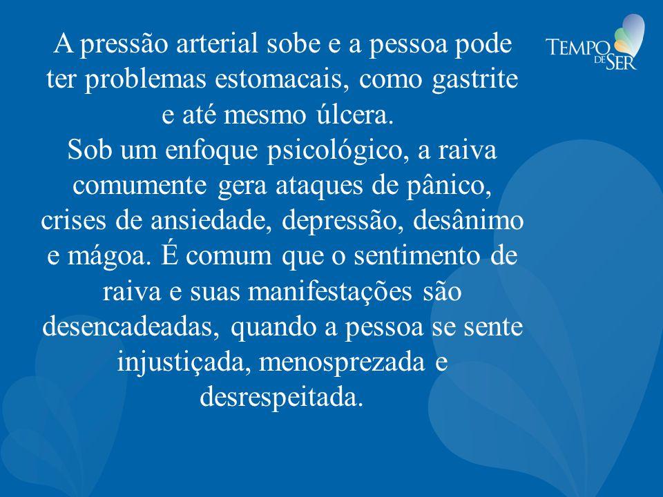 A pressão arterial sobe e a pessoa pode ter problemas estomacais, como gastrite e até mesmo úlcera. Sob um enfoque psicológico, a raiva comumente gera