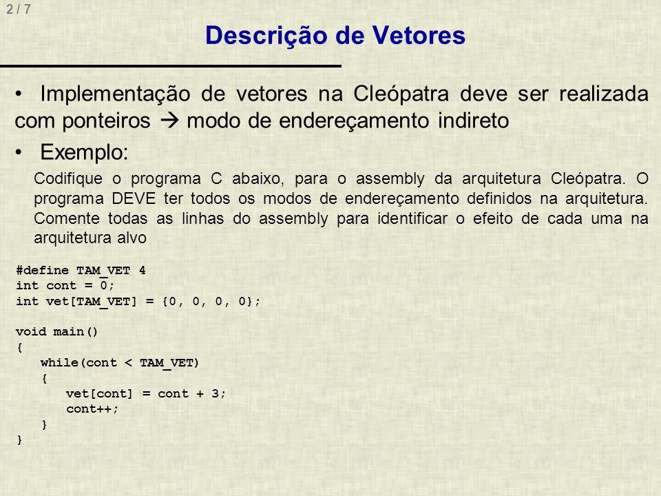2 / 7 Descrição de Vetores Implementação de vetores na Cleópatra deve ser realizada com ponteiros modo de endereçamento indireto Exemplo: Codifique o