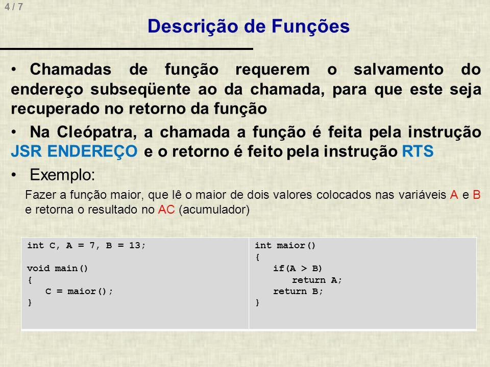 5 / 7.code main:; void main() { jsr maior; | sta C; +-> C = maior(A, B); hlt; } maior:; int maior() { lda A; | not; | add #1; | (-A) add B; | (B – A) jn a_eh_maior; +-> if(A > B) goto a_eh_maior lda B; | rts; +-> return B; a_eh_maior:; | lda A; | rts; +-> return A;.endcode.data a:db #7 b: db #13 c: db #0.enddata Descrição de Funções