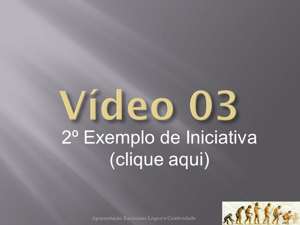 2º Exemplo de Iniciativa (clique aqui) Apresentação Raciocínio Lógico e Criatividade