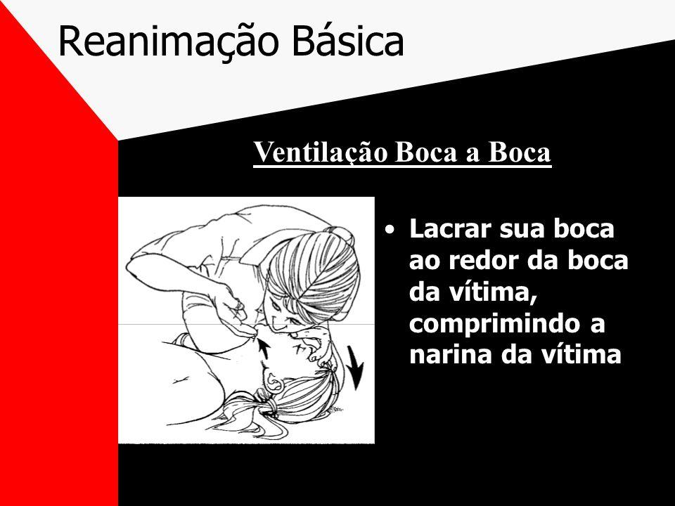 Reanimação Básica Lacrar sua boca ao redor da boca da vítima, comprimindo a narina da vítima Ventilação Boca a Boca