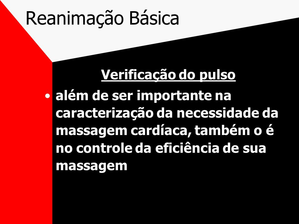 Reanimação Básica Verificação do pulso além de ser importante na caracterização da necessidade da massagem cardíaca, também o é no controle da eficiência de sua massagem