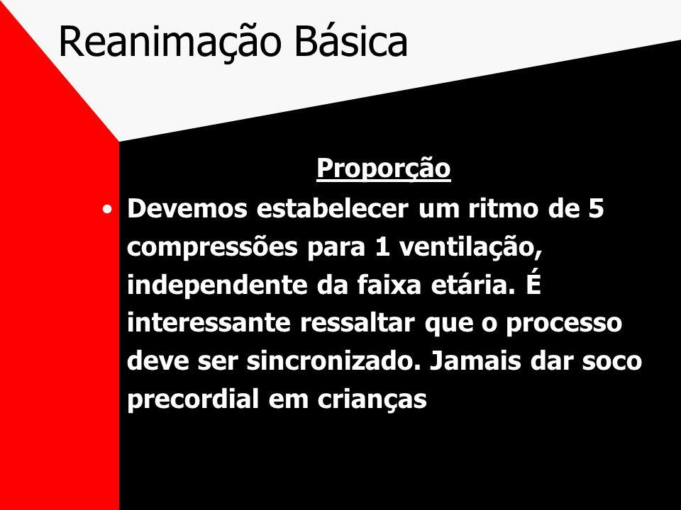 Reanimação Básica Proporção Devemos estabelecer um ritmo de 5 compressões para 1 ventilação, independente da faixa etária.