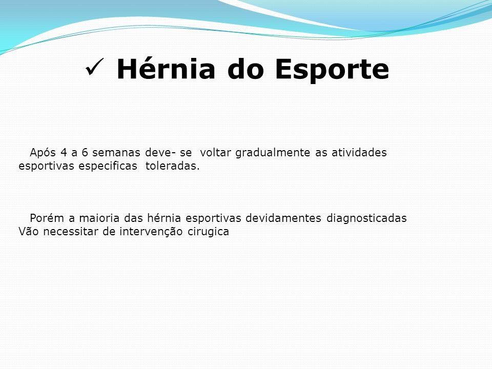 Hérnia do Esporte Após 4 a 6 semanas deve- se voltar gradualmente as atividades esportivas especificas toleradas. Porém a maioria das hérnia esportiva