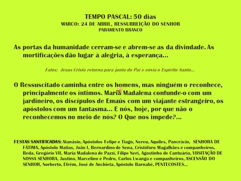 TEMPO PASCAL: 50 dias MARCO: 24 DE ABRIL, RESSURREIÇÃO DO SENHOR PARAMENTO BRANCO As portas da humanidade cerram-se e abrem-se as da divindade. As mor