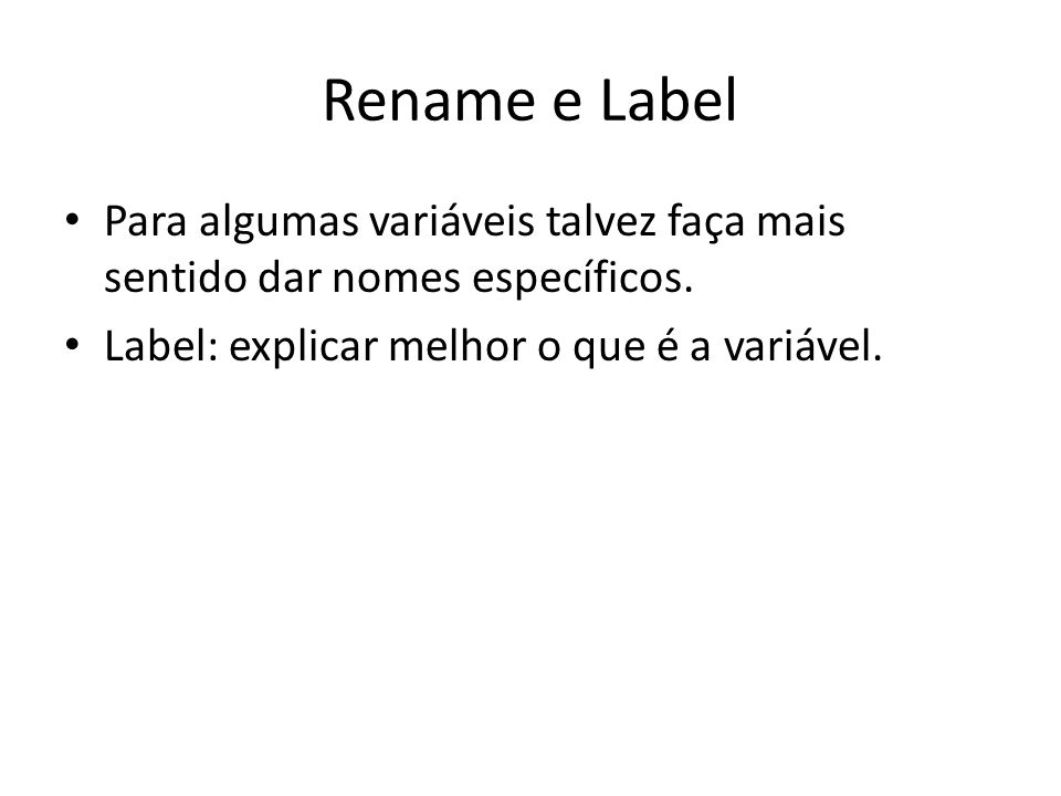 Rename e Label Para algumas variáveis talvez faça mais sentido dar nomes específicos. Label: explicar melhor o que é a variável.