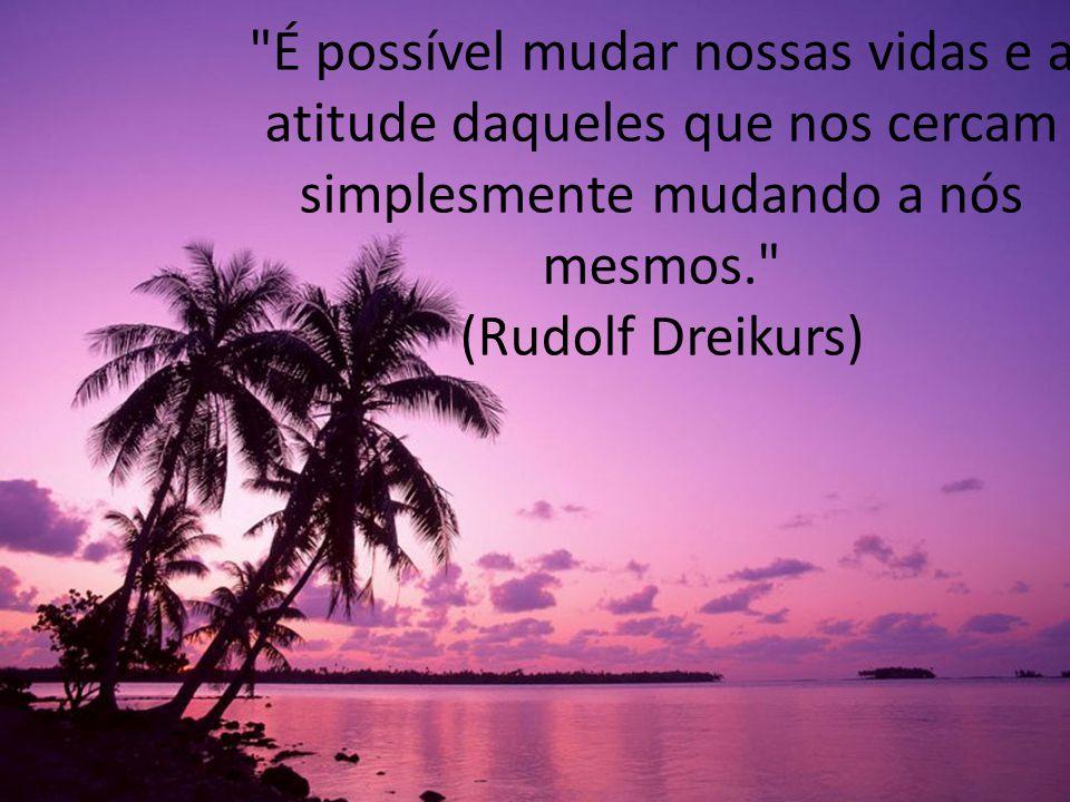 É possível mudar nossas vidas e a atitude daqueles que nos cercam simplesmente mudando a nós mesmos. (Rudolf Dreikurs)