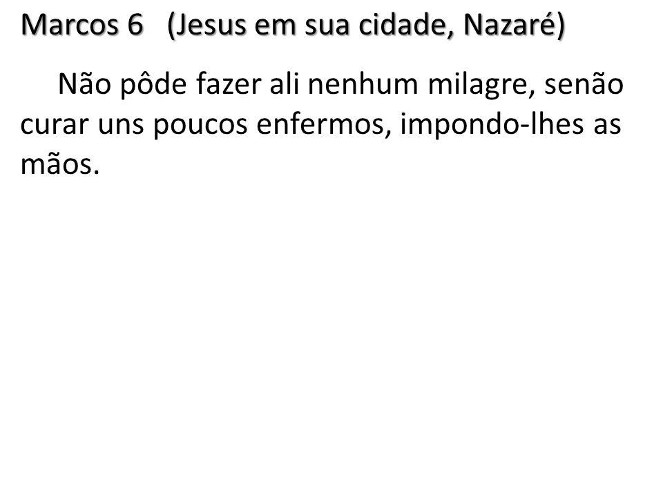 Marcos 6 (Jesus em sua cidade, Nazaré) Não pôde fazer ali nenhum milagre, senão curar uns poucos enfermos, impondo-lhes as mãos.