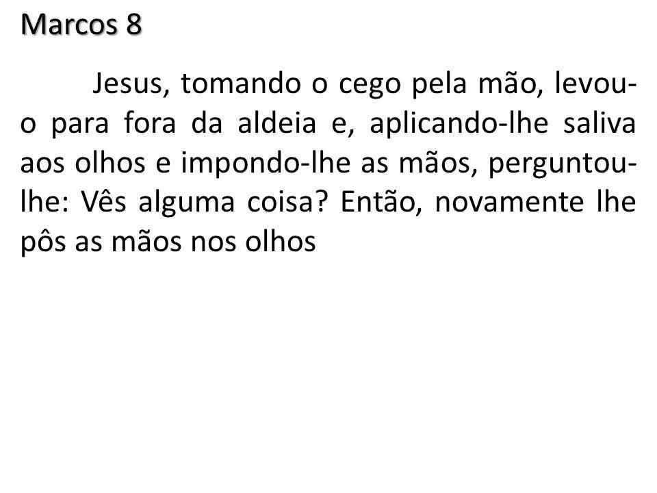 Marcos 8 Jesus, tomando o cego pela mão, levou- o para fora da aldeia e, aplicando-lhe saliva aos olhos e impondo-lhe as mãos, perguntou- lhe: Vês alguma coisa.