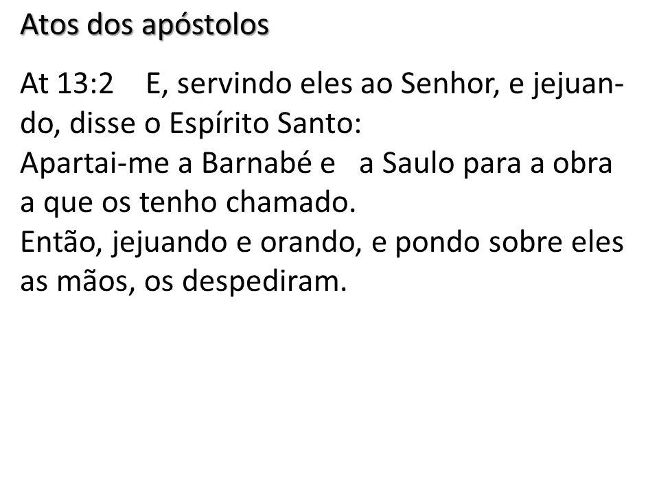 Atos dos apóstolos At 13:2 E, servindo eles ao Senhor, e jejuan- do, disse o Espírito Santo: Apartai-me a Barnabé e a Saulo para a obra a que os tenho chamado.