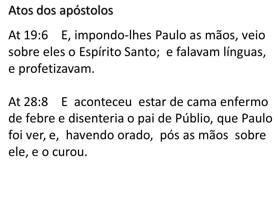 Atos dos apóstolos At 19:6 E, impondo-lhes Paulo as mãos, veio sobre eles o Espírito Santo; e falavam línguas, e profetizavam.