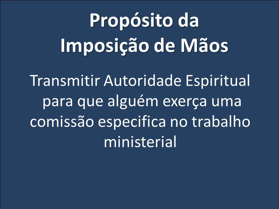 Transmitir Autoridade Espiritual para que alguém exerça uma comissão especifica no trabalho ministerial Propósito da Imposição de Mãos