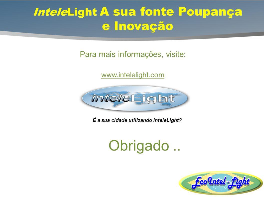 InteleLight A sua fonte Poupança e Inovação Para mais informações, visite: www.intelelight.com É a sua cidade utilizando inteleLight? Obrigado..