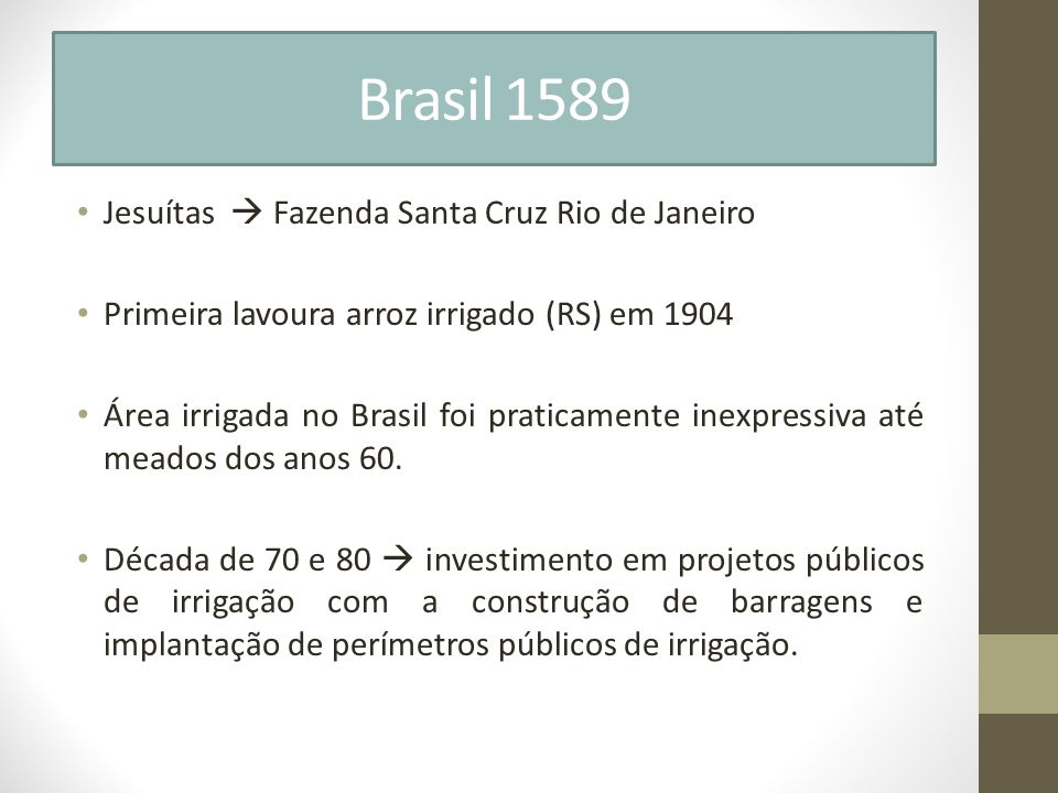 Brasil 1589 Jesuítas Fazenda Santa Cruz Rio de Janeiro Primeira lavoura arroz irrigado (RS) em 1904 Área irrigada no Brasil foi praticamente inexpress