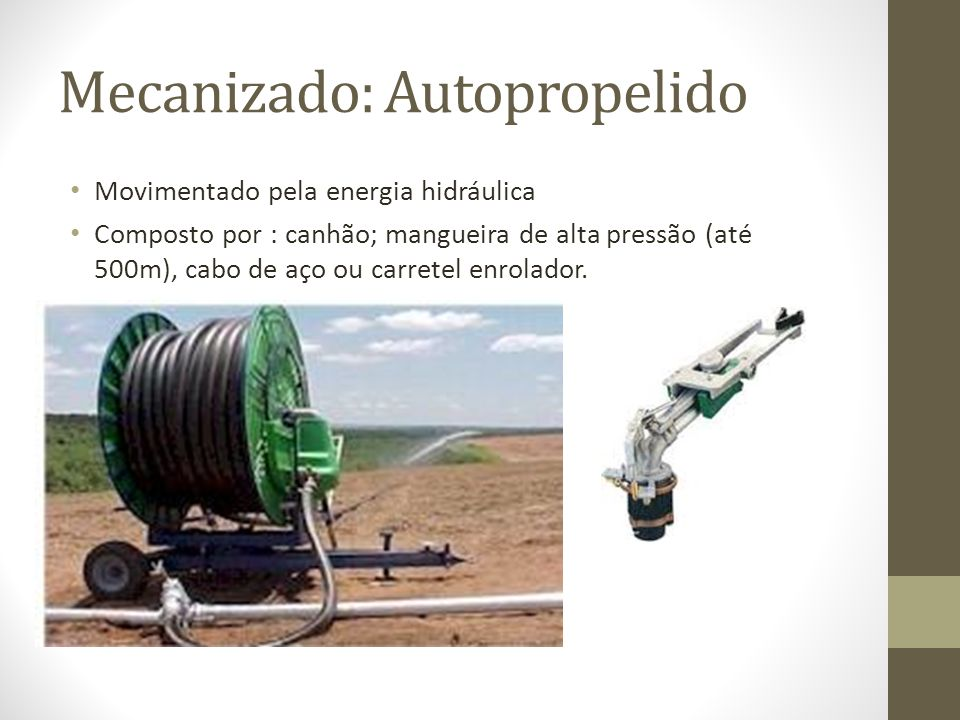 Mecanizado: Autopropelido Movimentado pela energia hidráulica Composto por : canhão; mangueira de alta pressão (até 500m), cabo de aço ou carretel enr