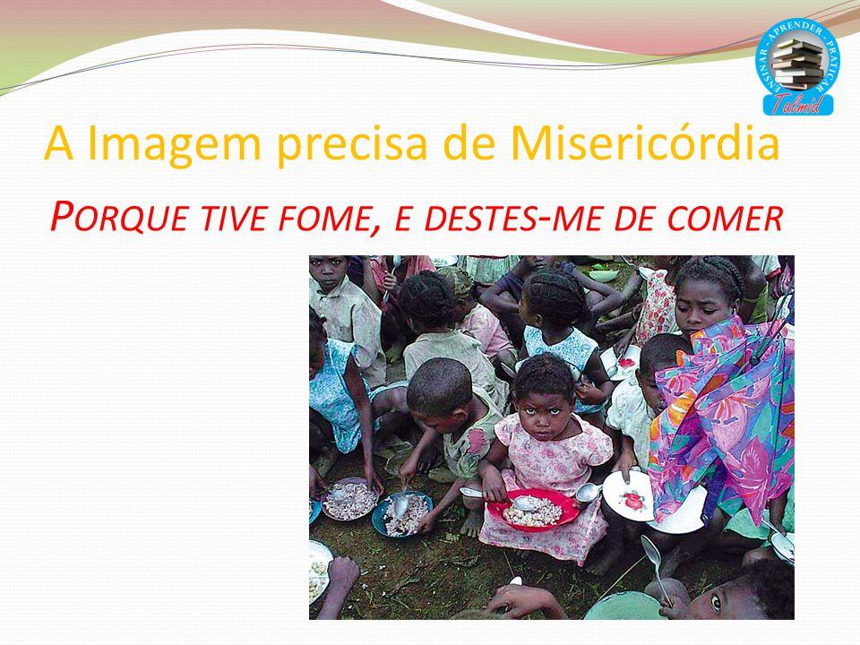 A Imagem precisa de Misericórdia P ORQUE TIVE FOME, E DESTES - ME DE COMER