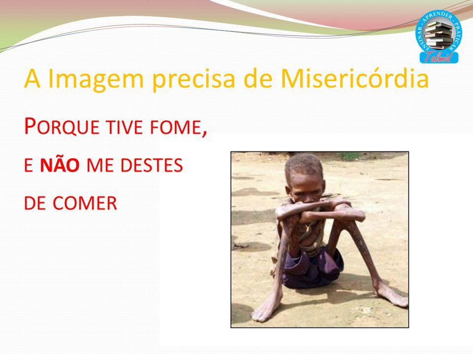 A Imagem precisa de Misericórdia P ORQUE TIVE FOME, E NÃO ME DESTES DE COMER