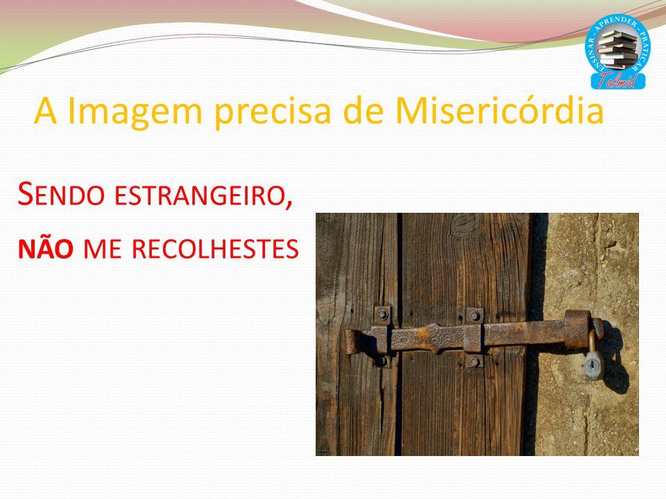 A Imagem precisa de Misericórdia S ENDO ESTRANGEIRO, NÃO ME RECOLHESTES
